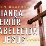 A aliança superior estabelecida por Jesus – 2ª Parte (Série em Hebreus) Parte 16