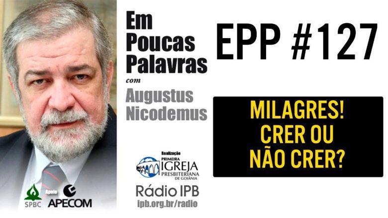 EPP #127   MILAGRES! CRER OU NÃO CRER? – AUGUSTUS NICODEMUS