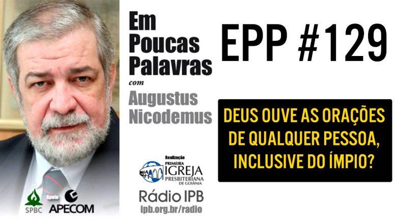 EPP #129   DEUS OUVE TODAS AS ORAÇÕES, INCLUSIVE DOS ÍMPIOS? – AUGUSTUS NICODEMUS