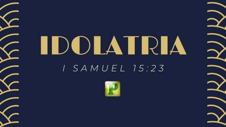 Idolatria – I Samuel 15:23 –